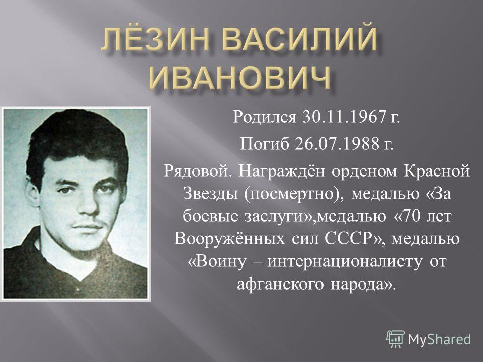 Родился 30.11.1967 г. Погиб 26.07.1988 г. Рядовой. Награждён орденом Красной Звезды ( посмертно ), медалью « За боевые заслуги », медалью «70 лет Вооружённых сил СССР », медалью « Воину – интернационалисту от афганского народа ».