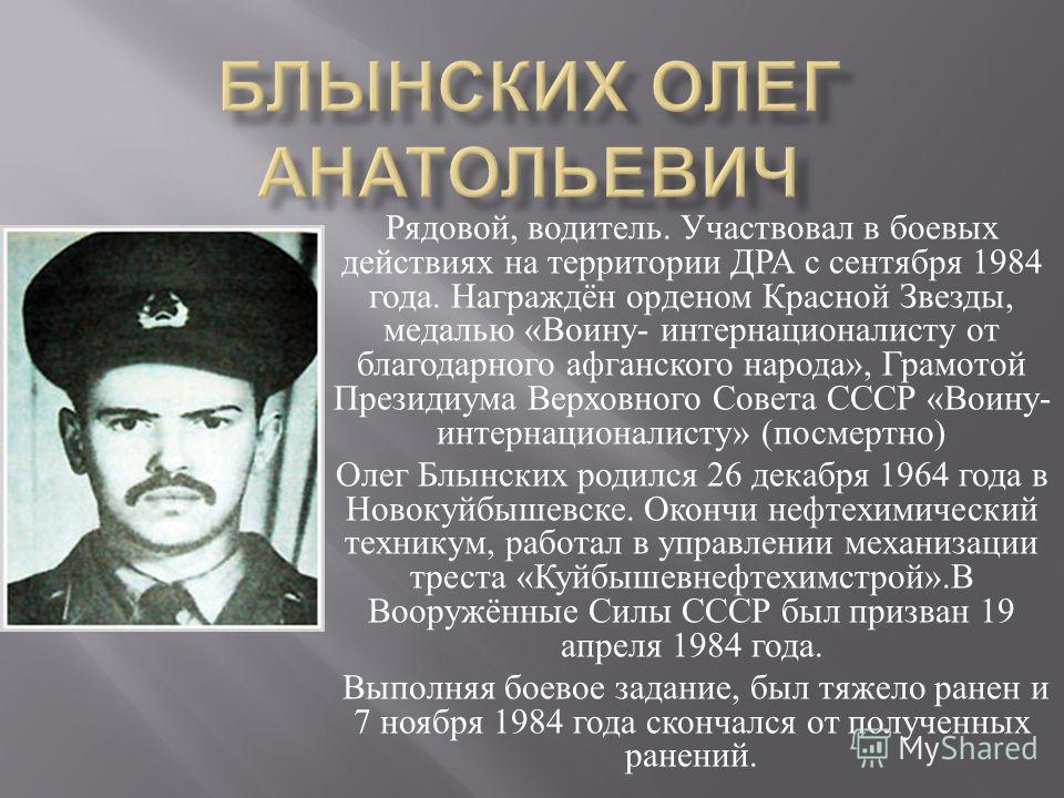 Рядовой, водитель. Участвовал в боевых действиях на территории ДРА с сентября 1984 года. Награждён орденом Красной Звезды, медалью « Воину - интернационалисту от благодарного афганского народа », Грамотой Президиума Верховного Совета СССР « Воину - и