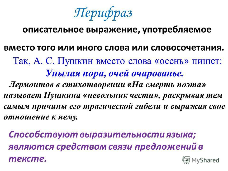 Перифраз описательное выражение, употребляемое вместо того или иного слова или словосочетания. Так, А. С. Пушкин вместо слова « осень » пишет: Унылая пора, очей очарованье. Лермонтов в стихотворении « На смерть поэта » называет Пушкина « невольник че
