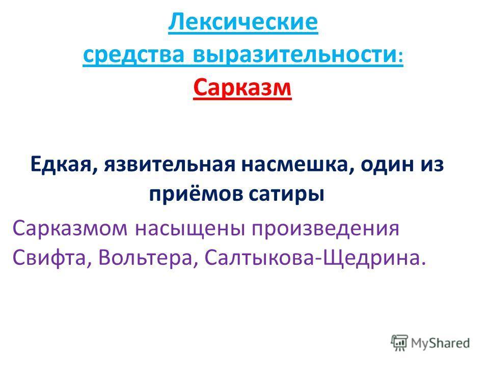 Сарказм Едкая, язвительная насмешка, один из приёмов сатиры Сарказмом насыщены произведения Свифта, Вольтера, Салтыкова-Щедрина. Лексические средства выразительности :