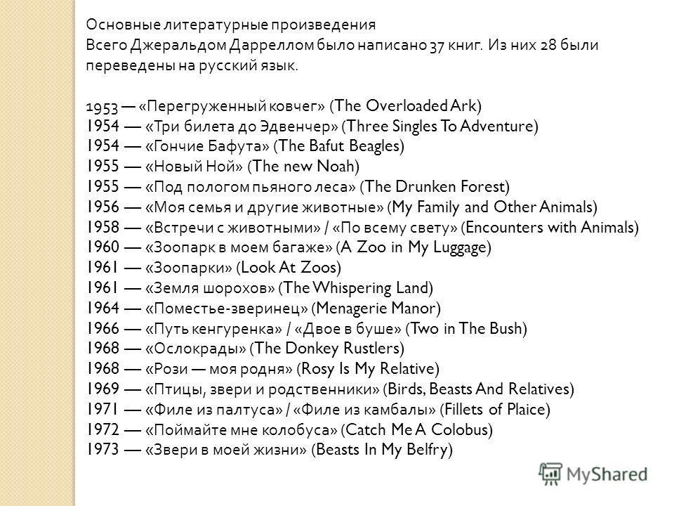 Основные литературные произведения Всего Джеральдом Дарреллом было написано 37 книг. Из них 28 были переведены на русский язык. 1953 « Перегруженный ковчег » (The Overloaded Ark) 1954 « Три билета до Эдвенчер » (Three Singles To Adventure) 1954 « Гон