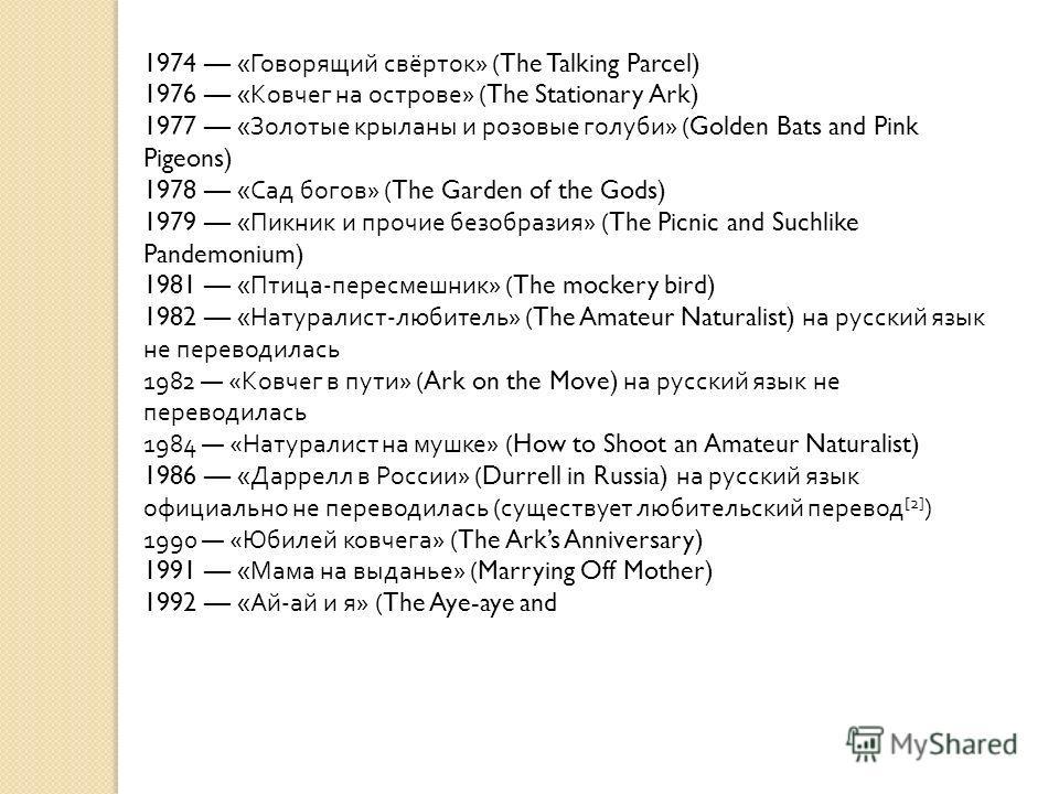 1974 « Говорящий свёрток » (The Talking Parcel) 1976 « Ковчег на острове » (The Stationary Ark) 1977 « Золотые крыланы и розовые голуби » (Golden Bats and Pink Pigeons) 1978 « Сад богов » (The Garden of the Gods) 1979 « Пикник и прочие безобразия » (