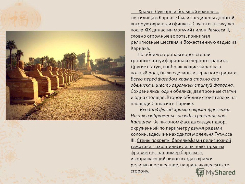 Храм в Луксоре и большой комплекс святилища в Карнаке были соединены дорогой, которую охраняли сфинксы. Спустя и тысячу лет после XIX династии могучий пилон Рамсеса II, словно огромные ворота, принимал религиозные шествия и божественную ладью из Карн