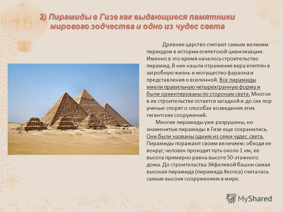 Древнее царство считают самым великим периодом в истории египетской цивилизации. Именно в это время началось строительство пирамид. В них нашли отражение вера египтян в загробную жизнь и могущество фараона и представления о вселенной. Все пирамиды им