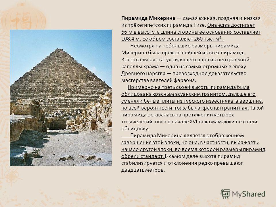Пирамида Микерина самая южная, поздняя и низкая из трёхегипетских пирамид в Гизе. Она едва достигает 66 м в высоту, а длина стороны её основания составляет 108,4 м. Её объём составляет 260 тыс. м³. Несмотря на небольшие размеры пирамида Микерина была
