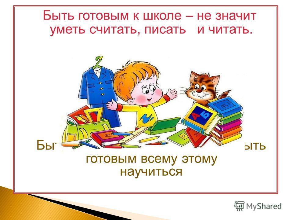 Быть готовым к школе – не значит уметь считать, писать и читать. Быть готовым к школе – значит быть готовым всему этому научиться