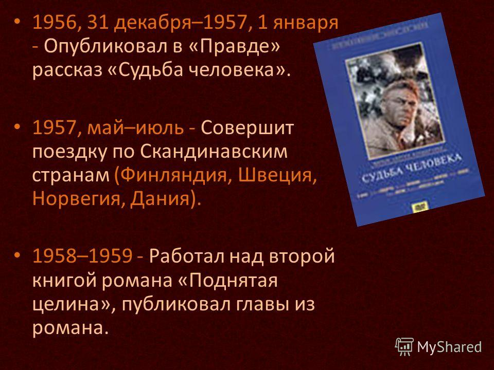 1956, 31 декабря–1957, 1 января - Опубликовал в «Правде» рассказ «Судьба человека». 1957, май–июль - Совершит поездку по Скандинавским странам (Финляндия, Швеция, Норвегия, Дания). 1958–1959 - Работал над второй книгой романа «Поднятая целина», публи