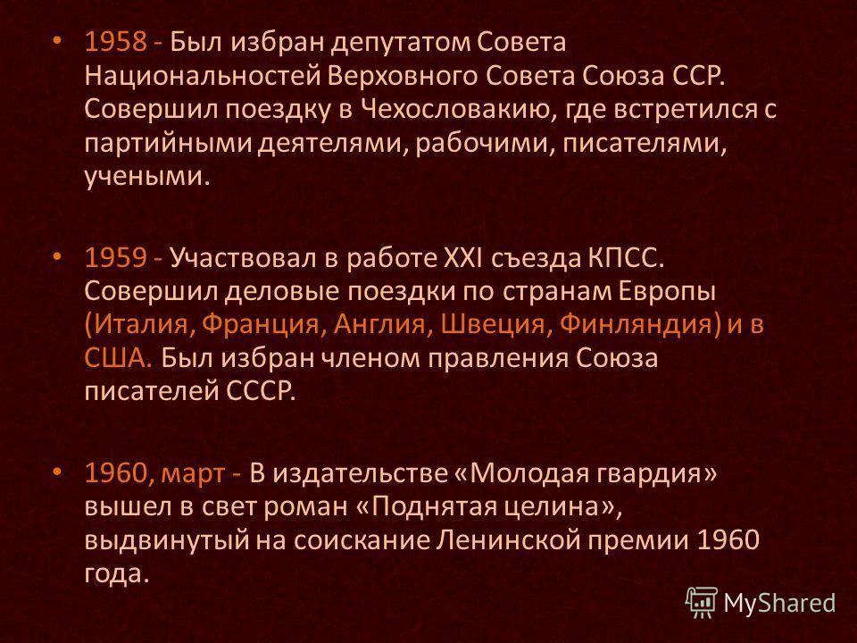 1958 - Был избран депутатом Совета Национальностей Верховного Совета Союза ССР. Совершил поездку в Чехословакию, где встретился с партийными деятелями, рабочими, писателями, учеными. 1959 - Участвовал в работе XXI съезда КПСС. Совершил деловые поездк