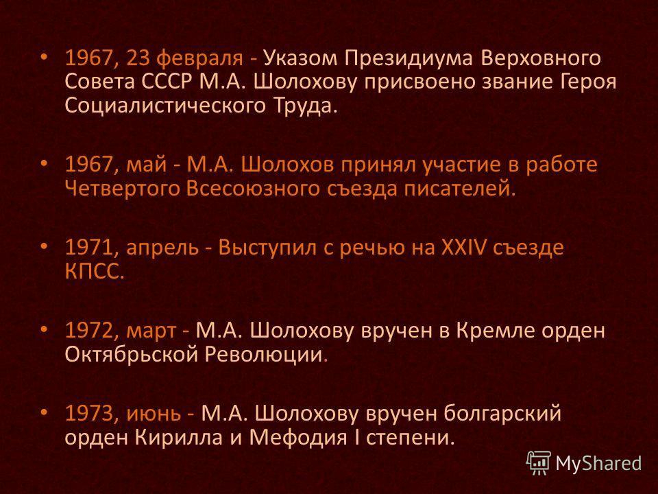 1967, 23 февраля - Указом Президиума Верховного Совета СССР М.А. Шолохову присвоено звание Героя Социалистического Труда. 1967, май - М.А. Шолохов принял участие в работе Четвертого Всесоюзного съезда писателей. 1971, апрель - Выступил с речью на XXI