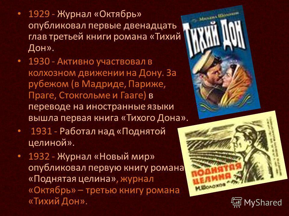1929 - Журнал «Октябрь» опубликовал первые двенадцать глав третьей книги романа «Тихий Дон». 1930 - Активно участвовал в колхозном движении на Дону. За рубежом (в Мадриде, Париже, Праге, Стокгольме и Гааге) в переводе на иностранные языки вышла перва