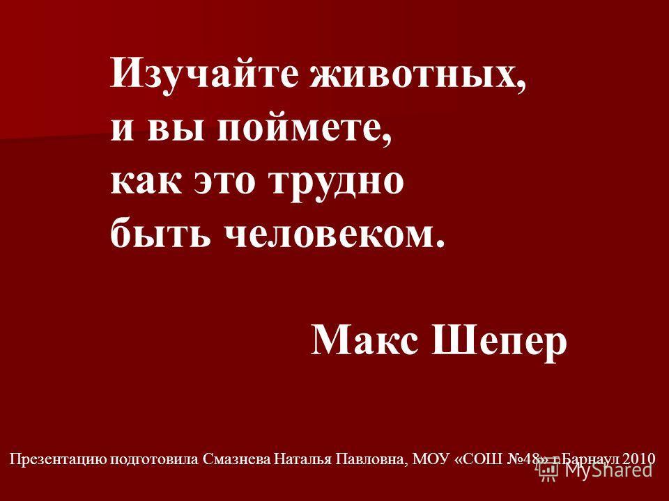 Презентацию подготовила Смазнева Наталья Павловна, МОУ «СОШ 48» г.Барнаул 2010 Изучайте животных, и вы поймете, как это трудно быть человеком. Макс Шепер