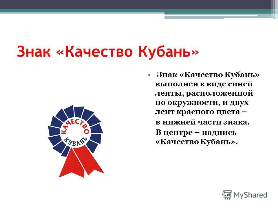 Знак «Качество Кубань» Знак «Качество Кубань» выполнен в виде синей ленты, расположенной по окружности, и двух лент красного цвета – в нижней части знака. В центре – надпись «Качество Кубань».
