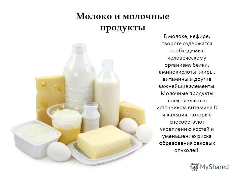 Молоко и молочные продукты В молоке, кефире, твороге содержатся необходимые человеческому организму белки, аминокислоты, жиры, витамины и другие важнейшие элементы. Молочные продукты также являются источником витамина D и кальция, которые способствую