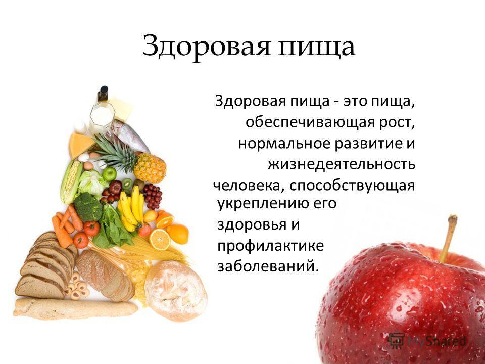 Здоровая пища Здоровая пища - это пища, обеспечивающая рост, нормальное развитие и жизнедеятельность человека, способствующая укреплению его здоровья и профилактике заболеваний.