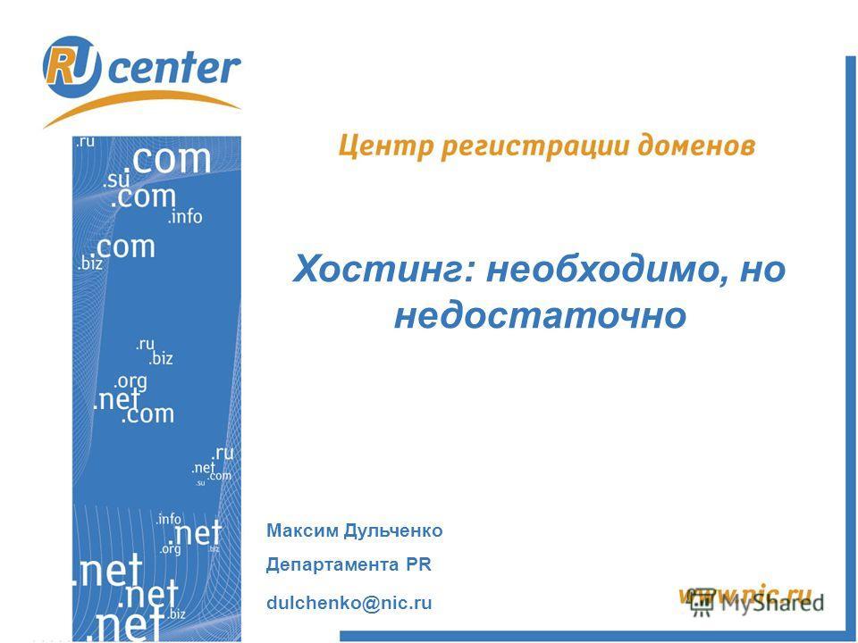 Максим Дульченко Департамента PR dulchenko@nic.ru Хостинг: необходимо, но недостаточно