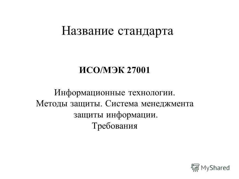 Название стандарта ИСО/МЭК 27001 Информационные технологии. Методы защиты. Система менеджмента защиты информации. Требования