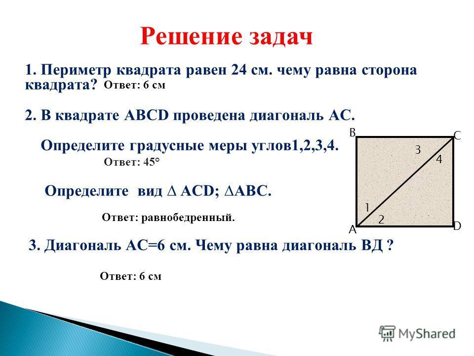 1. Периметр квадрата равен 24 см. чему равна сторона квадрата? 2. В квадрате АВСD проведена диагональ АС. Определите градусные меры углов1,2,3,4. Ответ: 45° Определите вид АСD; АВС. Ответ: равнобедренный. 3. Диагональ АС=6 см. Чему равна диагональ ВД