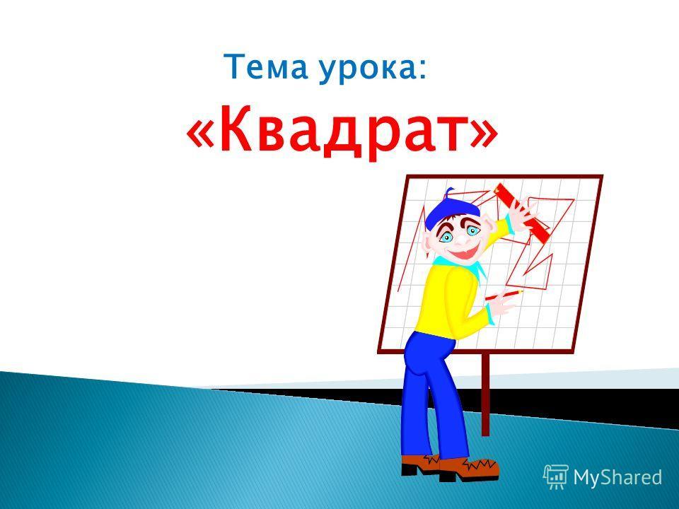 «Квадрат» Тема урока: