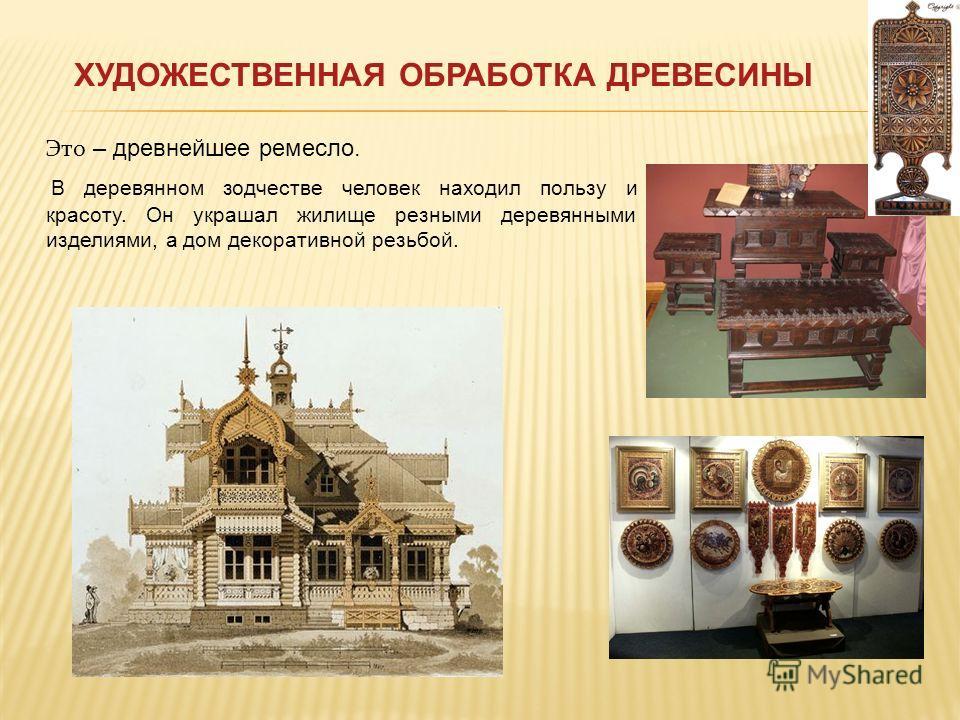 Это – древнейшее ремесло. В деревянном зодчестве человек находил пользу и красоту. Он украшал жилище резными деревянными изделиями, а дом декоративной резьбой. ХУДОЖЕСТВЕННАЯ ОБРАБОТКА ДРЕВЕСИНЫ