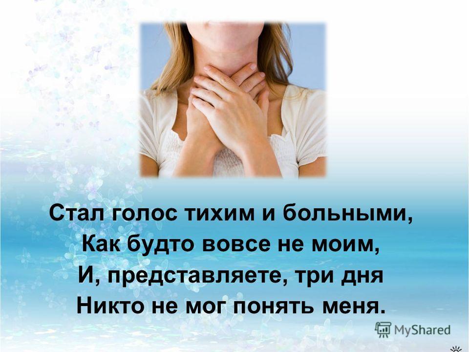 Стал голос тихим и больными, Как будто вовсе не моим, И, представляете, три дня Никто не мог понять меня.