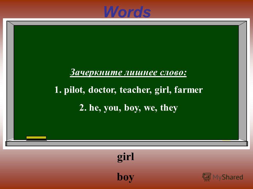 Words Зачеркните лишнее слово: 1. pilot, doctor, teacher, girl, farmer 2. he, you, boy, we, they girl boy