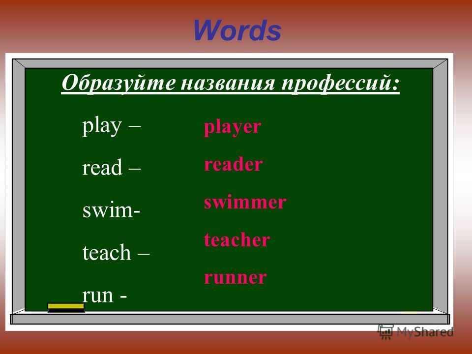 Words Образуйте названия профессий: play – read – swim- teach – run - player reader swimmer teacher runner