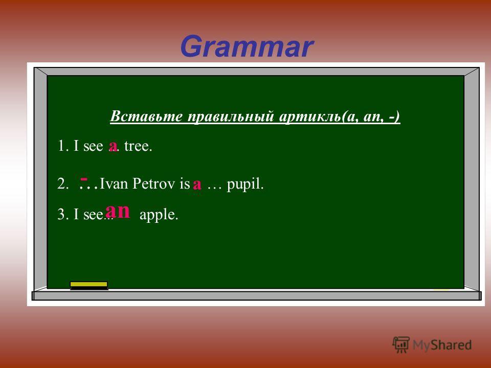 Grammar Вставьте правильный артикль(a, an, -) 1. I see... tree. 2. … Ivan Petrov is … pupil. 3. I see … apple. a - a an