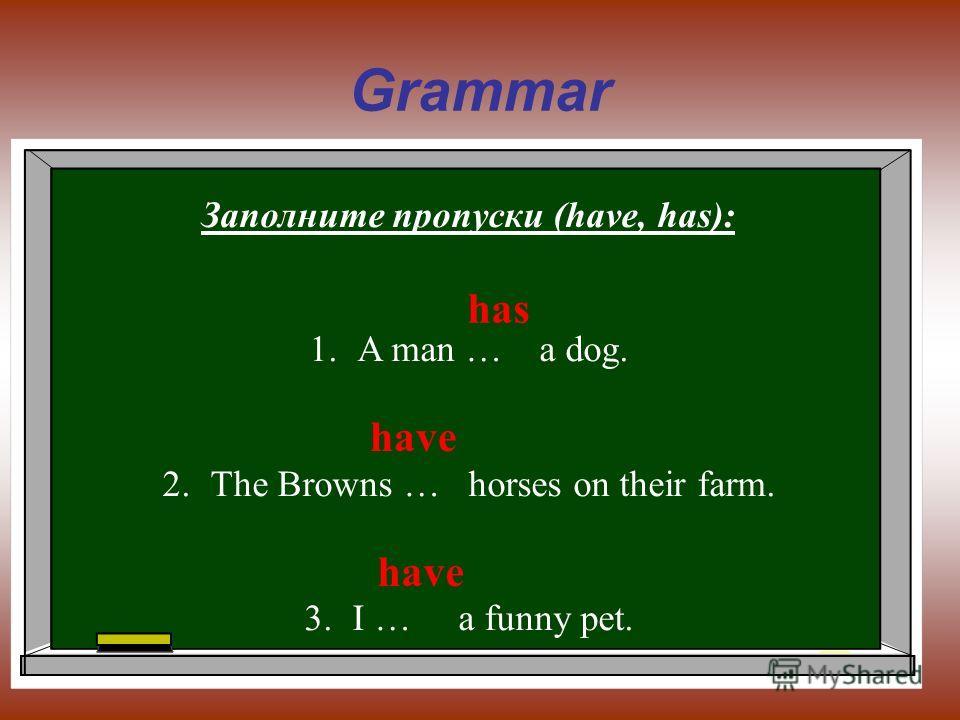 Grammar Заполните пропуски (have, has): 1.A man … a dog. 2.The Browns … horses on their farm. 3.I … a funny pet. has have