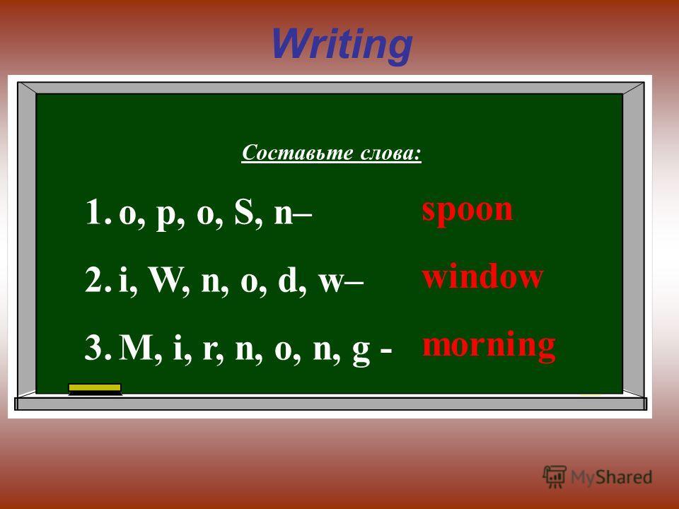 Writing Составьте слова: 1.o, p, o, S, n– 2.i, W, n, o, d, w– 3.M, i, r, n, o, n, g - spoon window morning