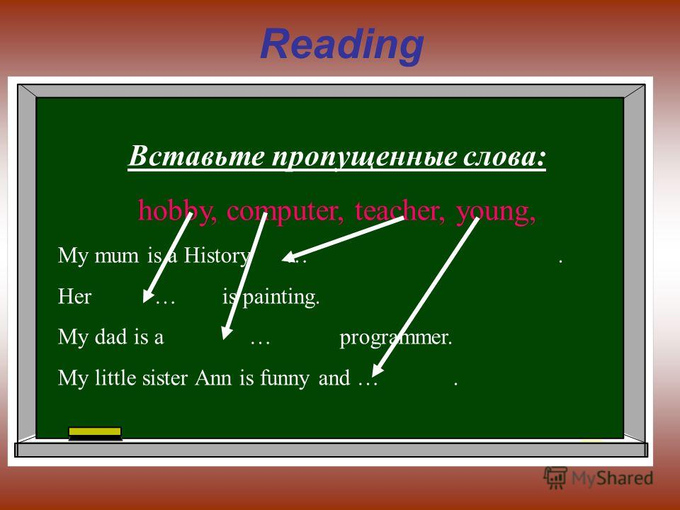 Reading Вставьте пропущенные слова: hobby, computer, teacher, young, My mum is a History …. Her … is painting. My dad is a … programmer. My little sister Ann is funny and ….