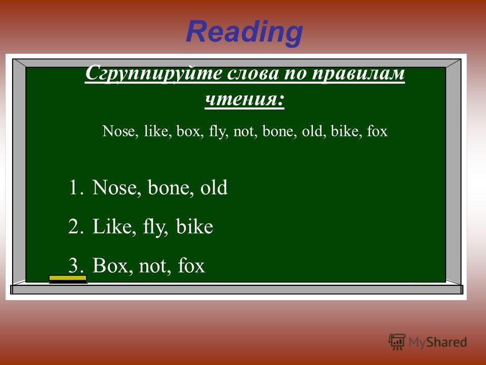 Reading Сгруппируйте слова по правилам чтения: Nose, like, box, fly, not, bone, old, bike, fox 1.Nose, bone, old 2.Like, fly, bike 3.Box, not, fox