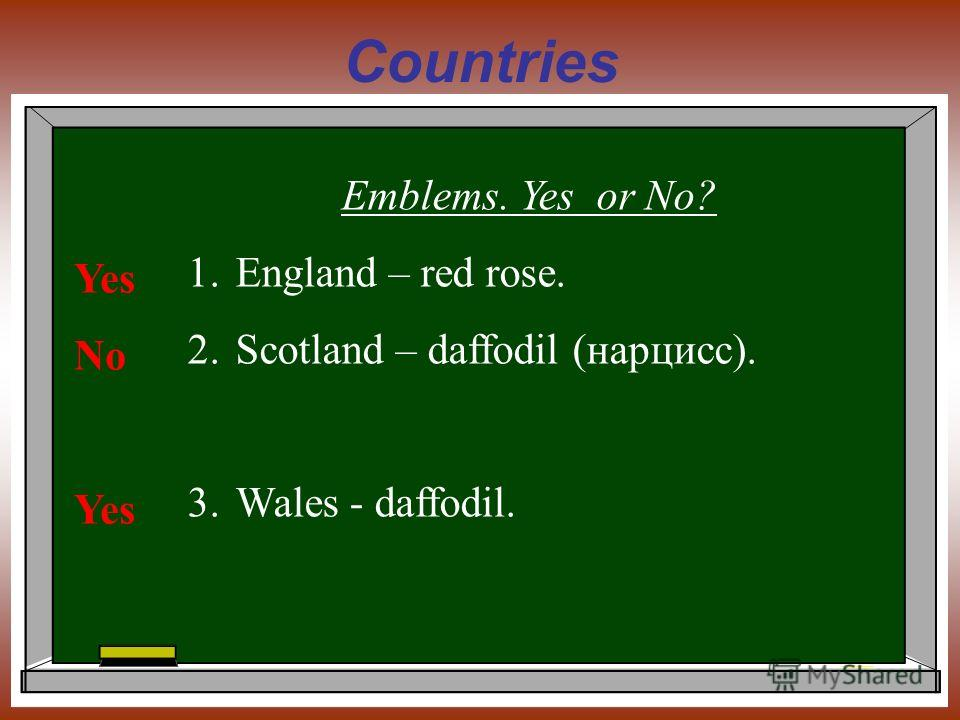 Countries Emblems. Yes or No? 1.England – red rose. 2.Scotland – daffodil (нарцисс). 3.Wales - daffodil. Yes No Yes
