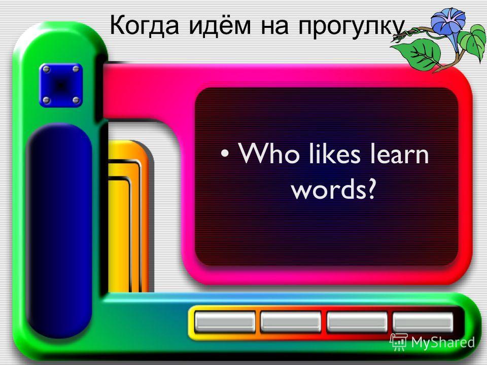 Когда идём на прогулку Who likes learn words?