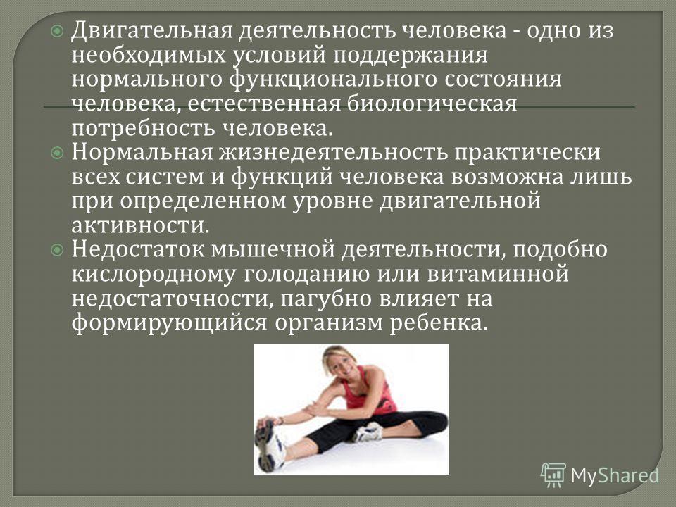 Двигательная деятельность человека - одно из необходимых условий поддержания нормального функционального состояния человека, естественная биологическая потребность человека. Нормальная жизнедеятельность практически всех систем и функций человека возм
