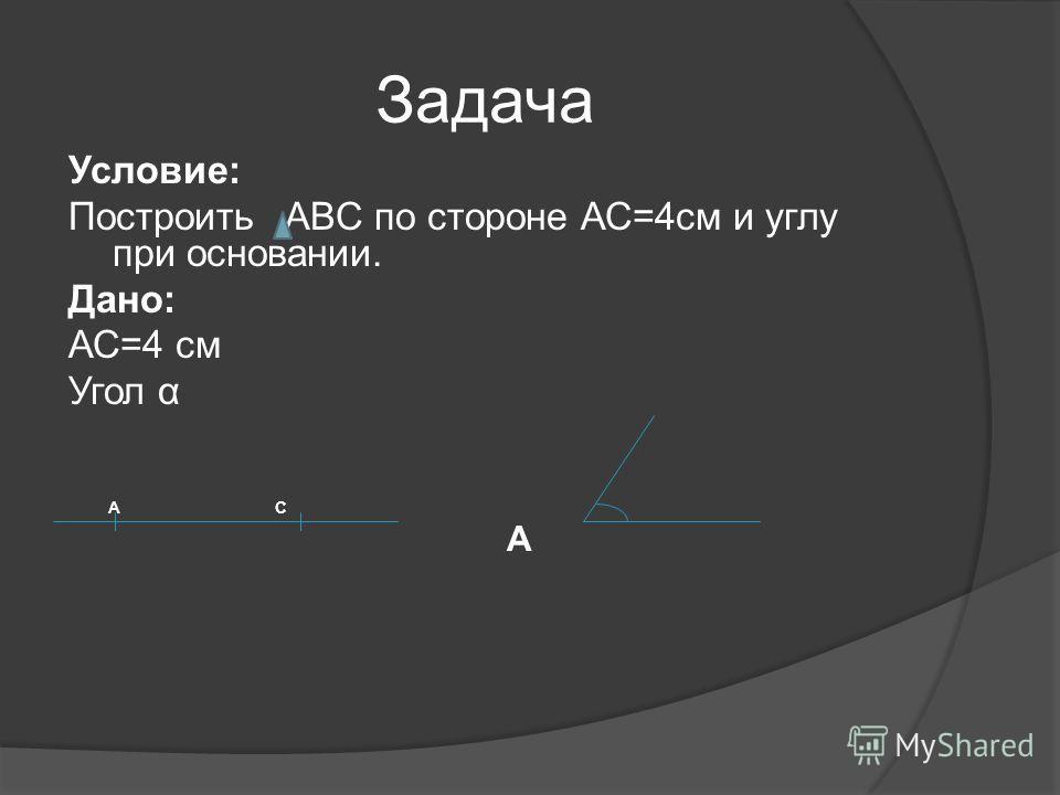 Задача Условие: Построить ABC по стороне АС=4см и углу при основании. Дано: АС=4 см Угол α А С А