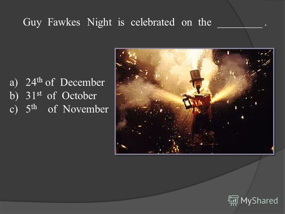 Guy Fawkes Night is celebrated on the ________. a)24 th of December b)31 st of October c)5 th of November