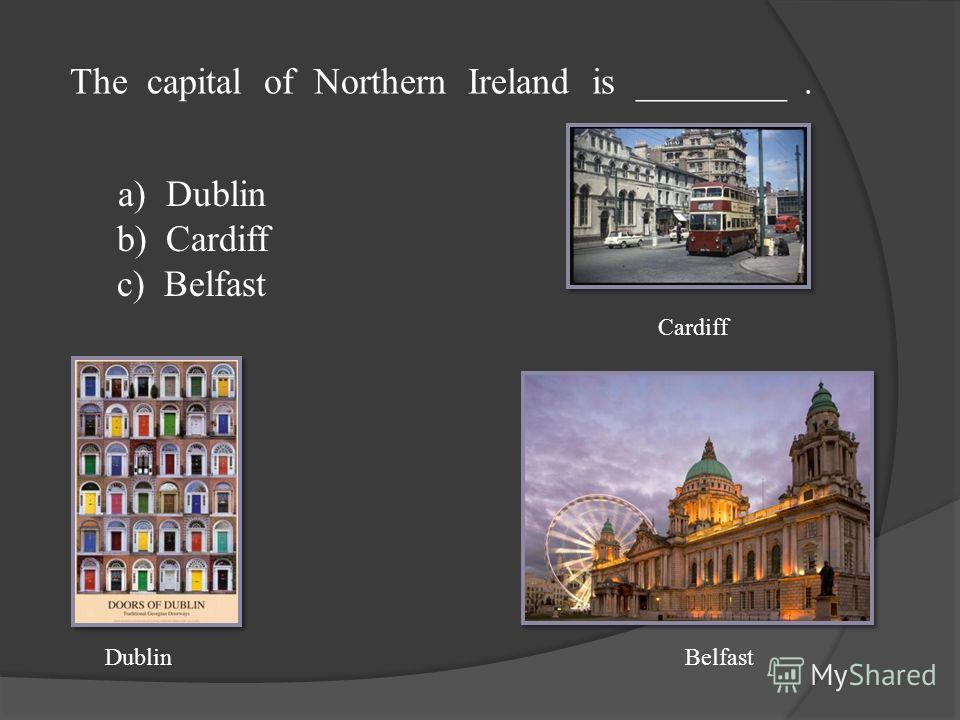 The capital of Northern Ireland is ________. a) Dublin b) Cardiff c) Belfast DublinBelfast Cardiff
