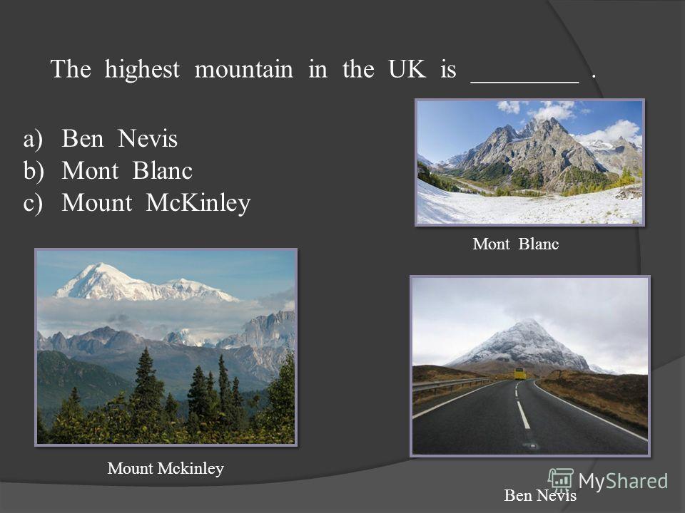 The highest mountain in the UK is ________. a)Ben Nevis b)Mont Blanc c)Mount McKinley Mont Blanc Ben Nevis Mount Mckinley