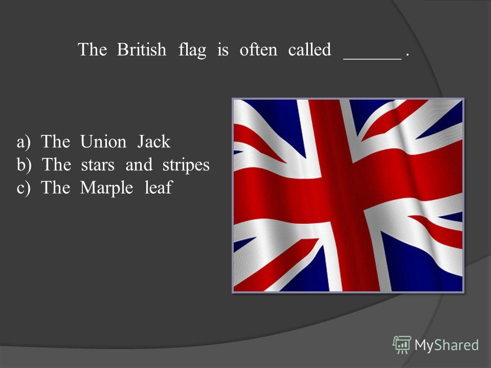 The British flag is often called ______. a) The Union Jack b) The stars and stripes c) The Marple leaf
