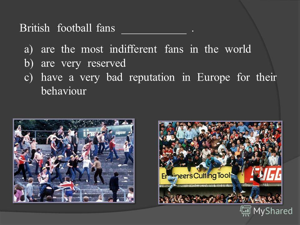 British football fans ___________. a)are the most indifferent fans in the world b)are very reserved c)have a very bad reputation in Europe for their behaviour