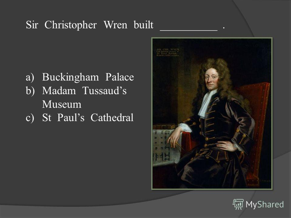 Sir Christopher Wren built __________. a)Buckingham Palace b)Madam Tussauds Museum c)St Pauls Cathedral