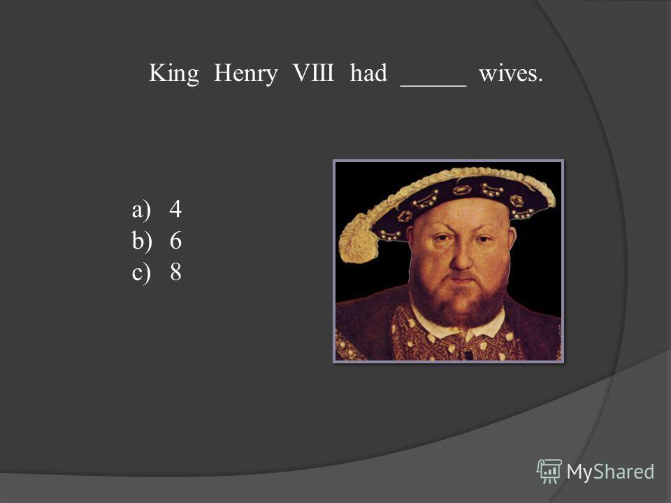 King Henry VIII had _____ wives. a)4 b)6 c)8
