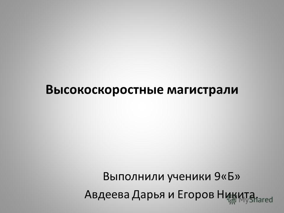 Высокоскоростные магистрали Выполнили ученики 9«Б» Авдеева Дарья и Егоров Никита.