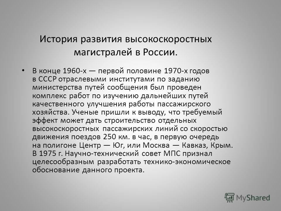 История развития высокоскоростных магистралей в России. В конце 1960-х первой половине 1970-х годов в СССР отраслевыми институтами по заданию министерства путей сообщения был проведен комплекс работ по изучению дальнейших путей качественного улучшени