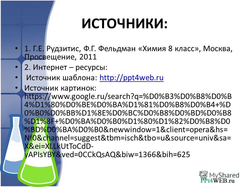 ИСТОЧНИКИ: 1. Г.Е. Рудзитис, Ф.Г. Фельдман «Химия 8 класс», Москва, Просвещение, 2011 2. Интернет – ресурсы: Источник шаблона: http://ppt4web.ruhttp://ppt4web.ru Источник картинок: https://www.google.ru/search?q=%D0%B3%D0%B8%D0%B 4%D1%80%D0%BE%D0%BA%