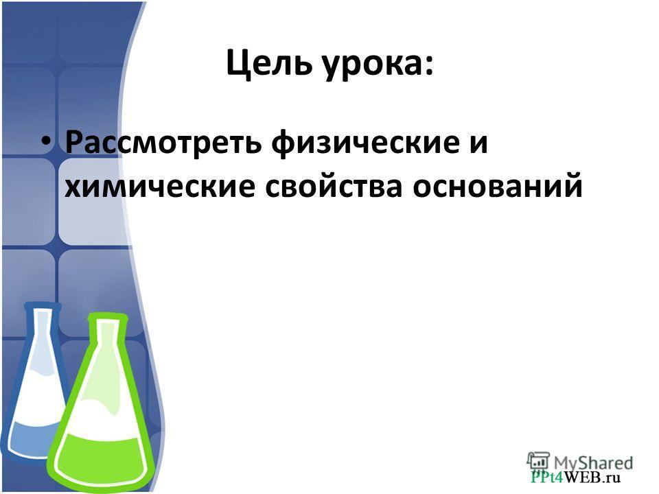 Цель урока: Рассмотреть физические и химические свойства оснований
