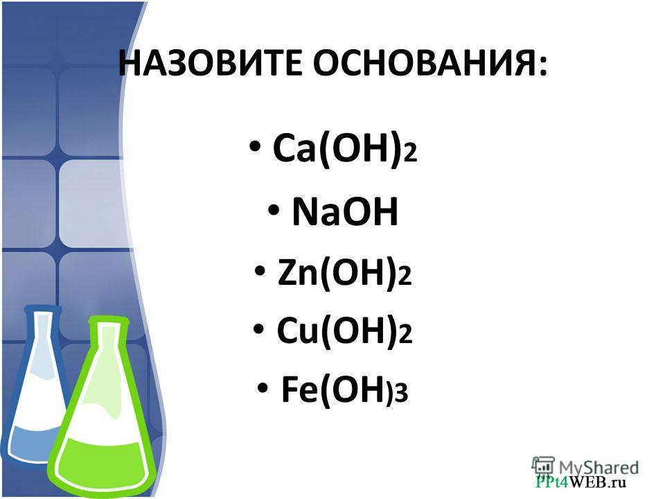 НАЗОВИТЕ ОСНОВАНИЯ: Ca(OH) 2 NaOH Zn(OH) 2 Cu(OH) 2 Fe(OH )3
