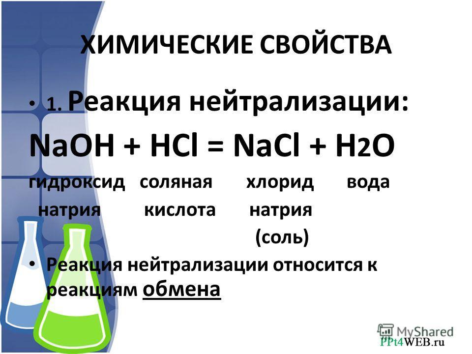 ХИМИЧЕСКИЕ СВОЙСТВА 1. Реакция нейтрализации: NaOH + HCl = NaCl + H 2 O гидроксид соляная хлорид вода натрия кислота натрия (соль) Реакция нейтрализации относится к реакциям обмена