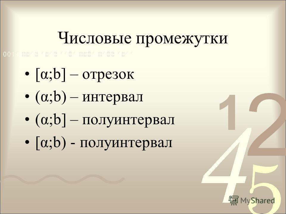 Числовые промежутки [α;b] – отрезок (α;b) – интервал (α;b] – полуинтервал [α;b) - полуинтервал