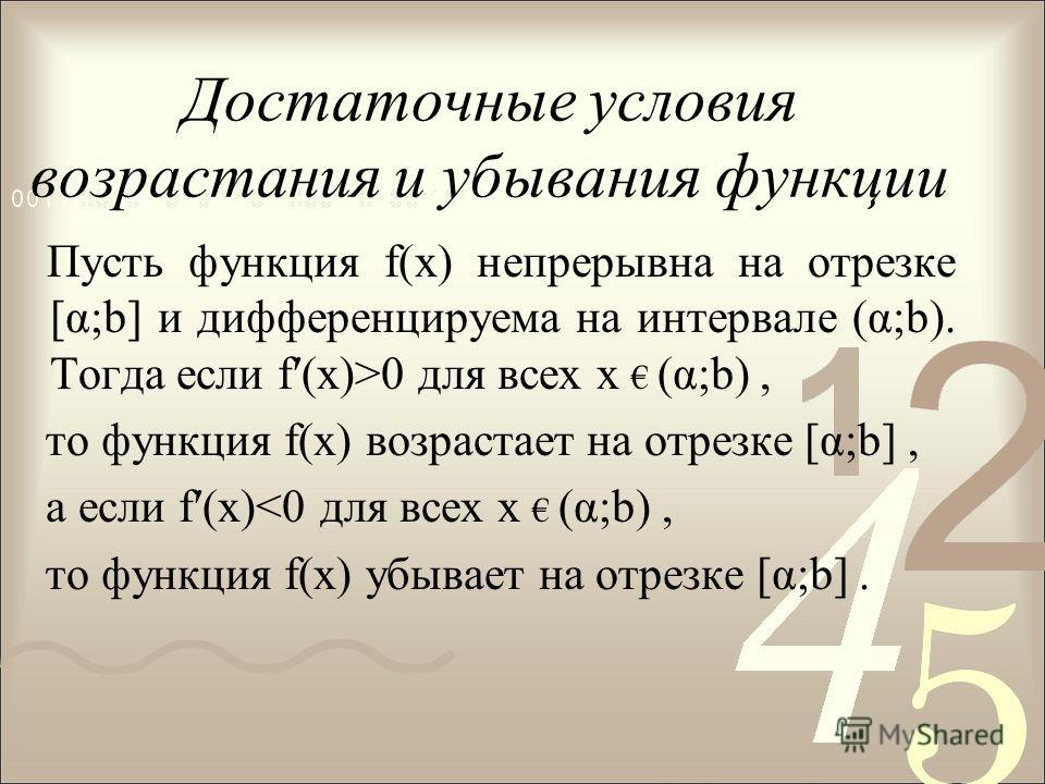 Достаточные условия возрастания и убывания функции Пусть функция f(х) непрерывна на отрезке [α;b] и дифференцируема на интервале (α;b). Тогда если f(x)>0 для всех х (α;b), то функция f(x) возрастает на отрезке [α;b], а если f(x)